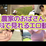 無料で見れる農家のおばさんエロ動画!厳選紹介